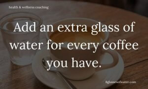 Health & Wellness Coaching # tipoftheday: Add an extra glass of water for every coffee you have.
