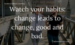 Health & Wellness Coaching # tipoftheday: Watch your habits: change leads to change, good and bad.