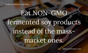 Health & Wellness Coaching # tipoftheday: Eat NON-GMO fermented soy products instead of the mass-market ones.