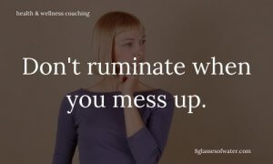 Health & Wellness Coaching # tipoftheday: Don't ruminate when you mess up.