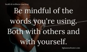 Health & Wellness Coaching #tipoftheday: Be mindful of the words you're using. Both with others and with yourself.
