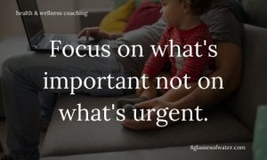 Health & Wellness Coaching # tipoftheday: Focus on what's important not on what's urgent.