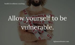 Health & Wellness Coaching #tipoftheday: Allow yourself to be vulnerable.