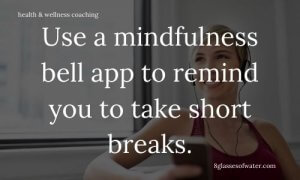 Health & Wellness Coaching #tipoftheday: Use a mindfulness bell app to remind you to take short breaks.