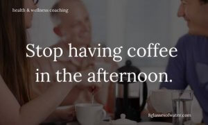 Health & Wellness Coaching #tipoftheday: Stop having #coffee in the afternoon.
