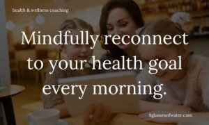 #Health & Wellness Coaching #tipoftheday: Mindfully reconnect to your health #goals every morning.